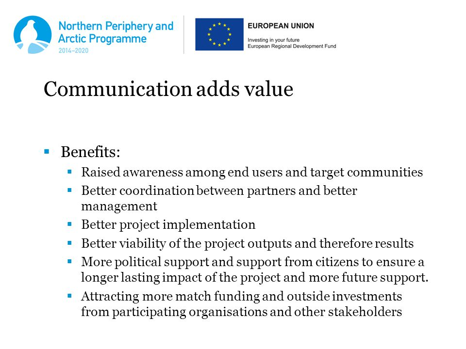 Communication adds value  Benefits:  Raised awareness among end users and target communities  Better coordination between partners and better management  Better project implementation  Better viability of the project outputs and therefore results  More political support and support from citizens to ensure a longer lasting impact of the project and more future support.