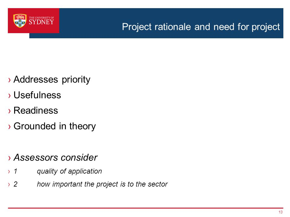 Project rationale and need for project ›Addresses priority ›Usefulness ›Readiness ›Grounded in theory ›Assessors consider ›1quality of application ›2how important the project is to the sector 13