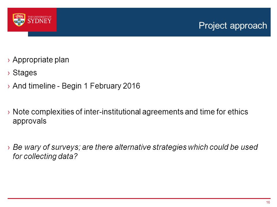 Project approach ›Appropriate plan ›Stages ›And timeline - Begin 1 February 2016 ›Note complexities of inter-institutional agreements and time for ethics approvals ›Be wary of surveys; are there alternative strategies which could be used for collecting data.