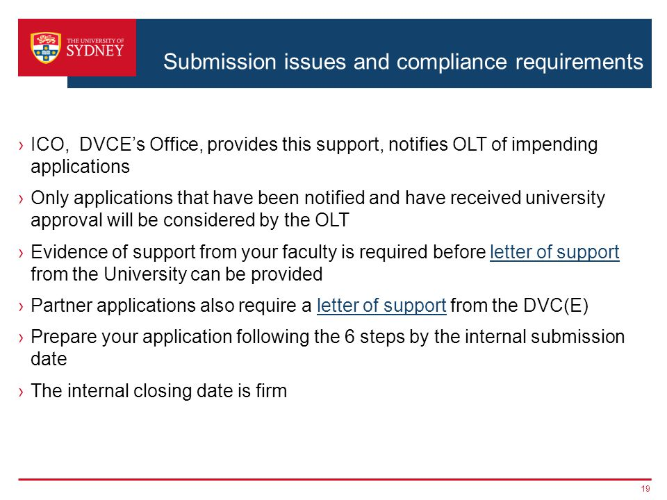 Submission issues and compliance requirements ›ICO, DVCE's Office, provides this support, notifies OLT of impending applications ›Only applications that have been notified and have received university approval will be considered by the OLT ›Evidence of support from your faculty is required before letter of support from the University can be providedletter of support ›Partner applications also require a letter of support from the DVC(E)letter of support ›Prepare your application following the 6 steps by the internal submission date ›The internal closing date is firm 19