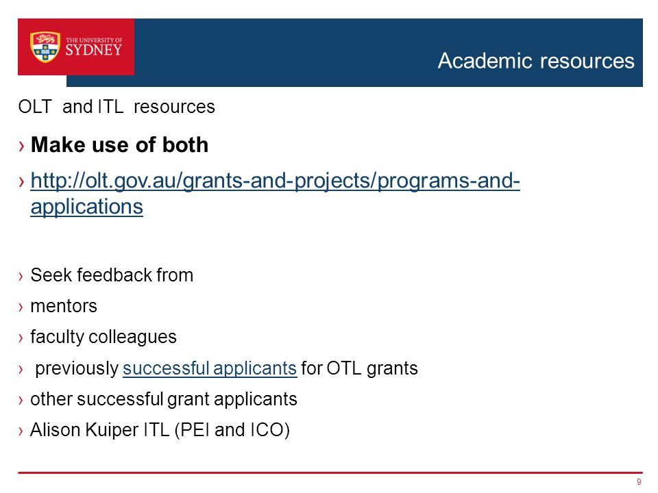Academic resources ›Make use of both ›  applicationshttp://olt.gov.au/grants-and-projects/programs-and- applications ›Seek feedback from ›mentors ›faculty colleagues › previously successful applicants for OTL grantssuccessful applicants ›other successful grant applicants ›Alison Kuiper ITL (PEI and ICO) 9 OLT and ITL resources