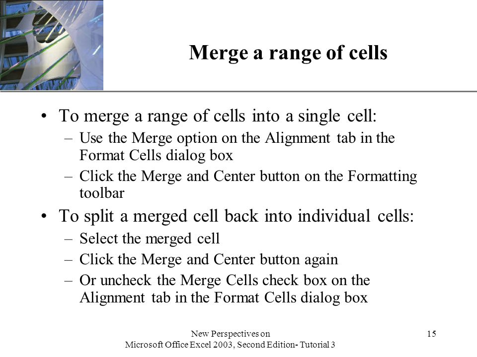 XP New Perspectives on Microsoft Office Excel 2003, Second Edition- Tutorial 3 15 Merge a range of cells To merge a range of cells into a single cell: –Use the Merge option on the Alignment tab in the Format Cells dialog box –Click the Merge and Center button on the Formatting toolbar To split a merged cell back into individual cells: –Select the merged cell –Click the Merge and Center button again –Or uncheck the Merge Cells check box on the Alignment tab in the Format Cells dialog box