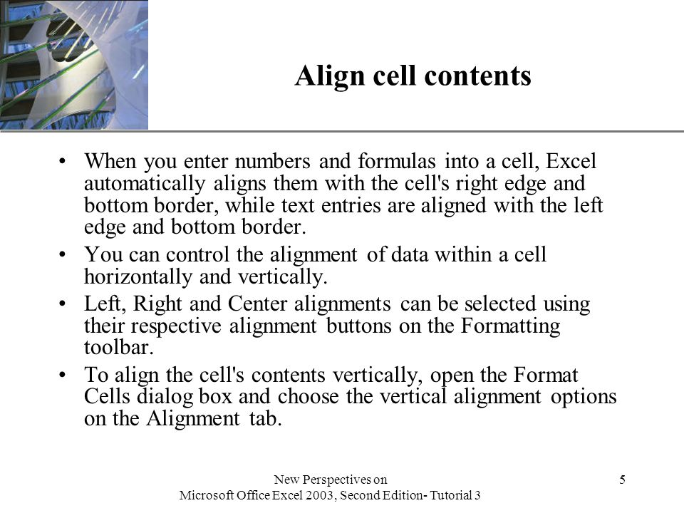 XP New Perspectives on Microsoft Office Excel 2003, Second Edition- Tutorial 3 5 Align cell contents When you enter numbers and formulas into a cell, Excel automatically aligns them with the cell s right edge and bottom border, while text entries are aligned with the left edge and bottom border.
