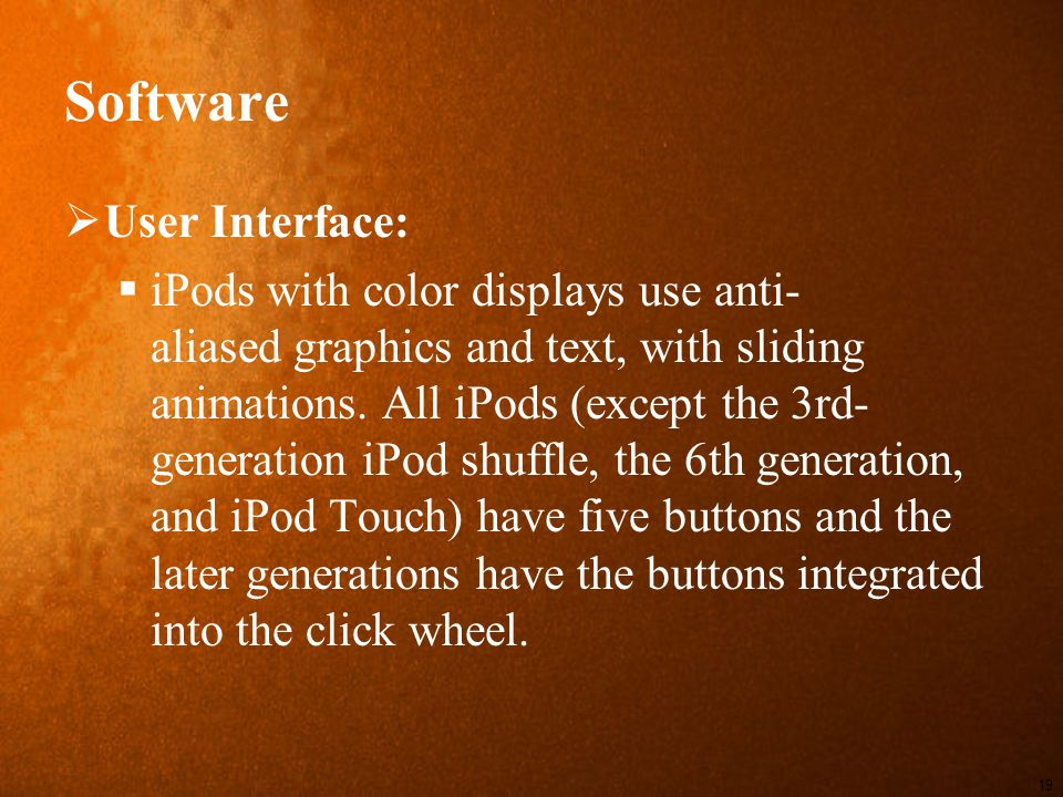Software  User Interface:  iPods with color displays use anti- aliased graphics and text, with sliding animations.