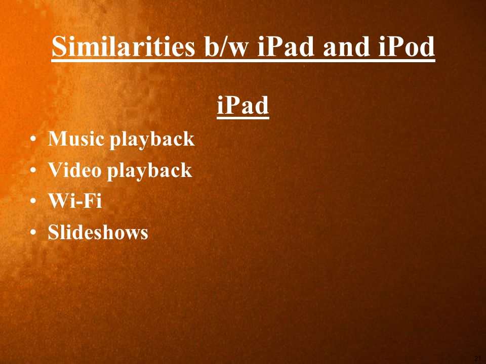 Similarities b/w iPad and iPod iPad Music playback Video playback Wi-Fi Slideshows 21