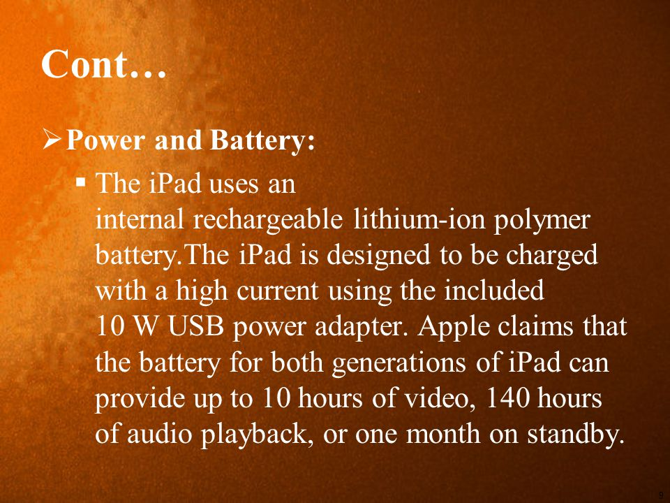 Cont…  Power and Battery:  The iPad uses an internal rechargeable lithium-ion polymer battery.The iPad is designed to be charged with a high current using the included 10 W USB power adapter.