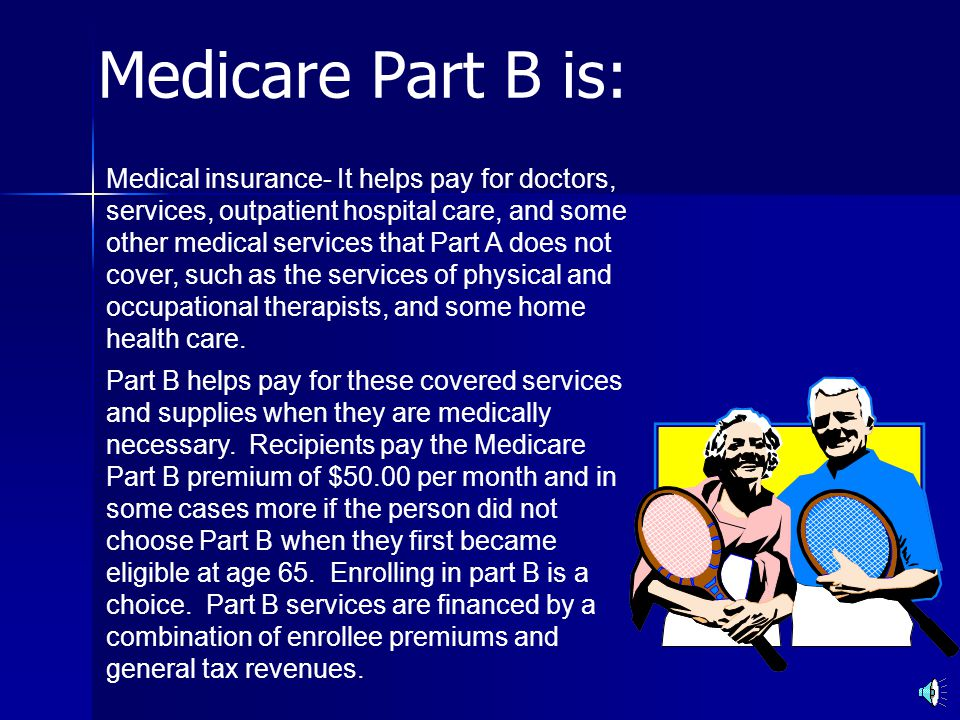 Medicare Part B is: Medical insurance- It helps pay for doctors, services, outpatient hospital care, and some other medical services that Part A does not cover, such as the services of physical and occupational therapists, and some home health care.