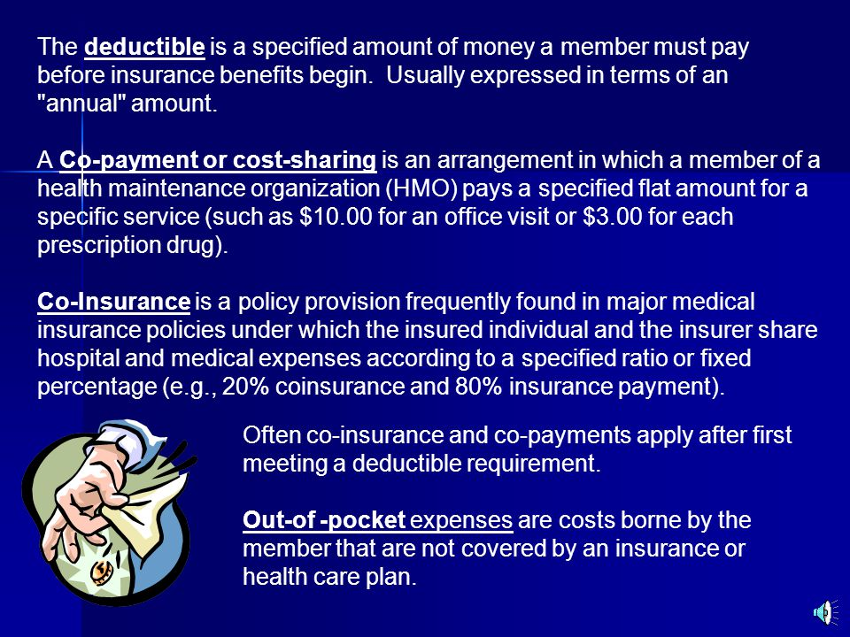 The deductible is a specified amount of money a member must pay before insurance benefits begin.