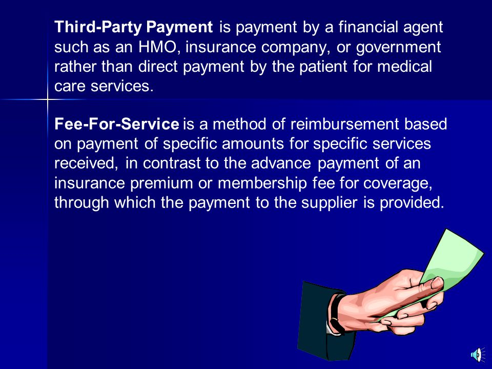 Third-Party Payment is payment by a financial agent such as an HMO, insurance company, or government rather than direct payment by the patient for medical care services.