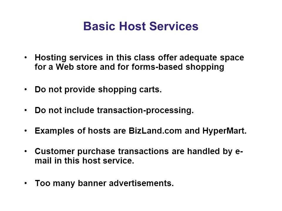 Basic Host Services Hosting services in this class offer adequate space for a Web store and for forms-based shopping Do not provide shopping carts.
