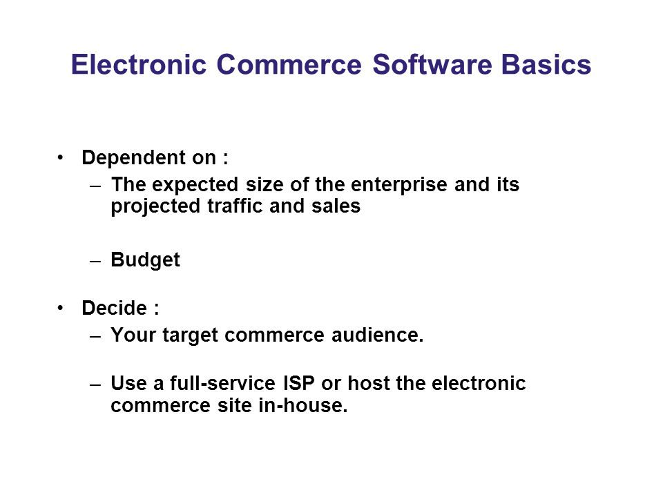 Electronic Commerce Software Basics Dependent on : –The expected size of the enterprise and its projected traffic and sales –Budget Decide : –Your target commerce audience.