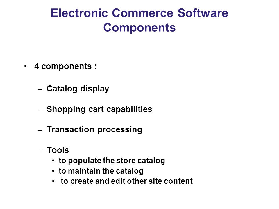 Electronic Commerce Software Components 4 components : –Catalog display –Shopping cart capabilities –Transaction processing –Tools to populate the store catalog to maintain the catalog to create and edit other site content