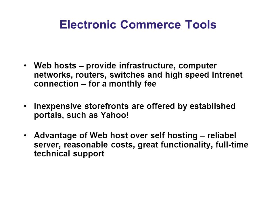 Electronic Commerce Tools Web hosts – provide infrastructure, computer networks, routers, switches and high speed Intrenet connection – for a monthly fee Inexpensive storefronts are offered by established portals, such as Yahoo.