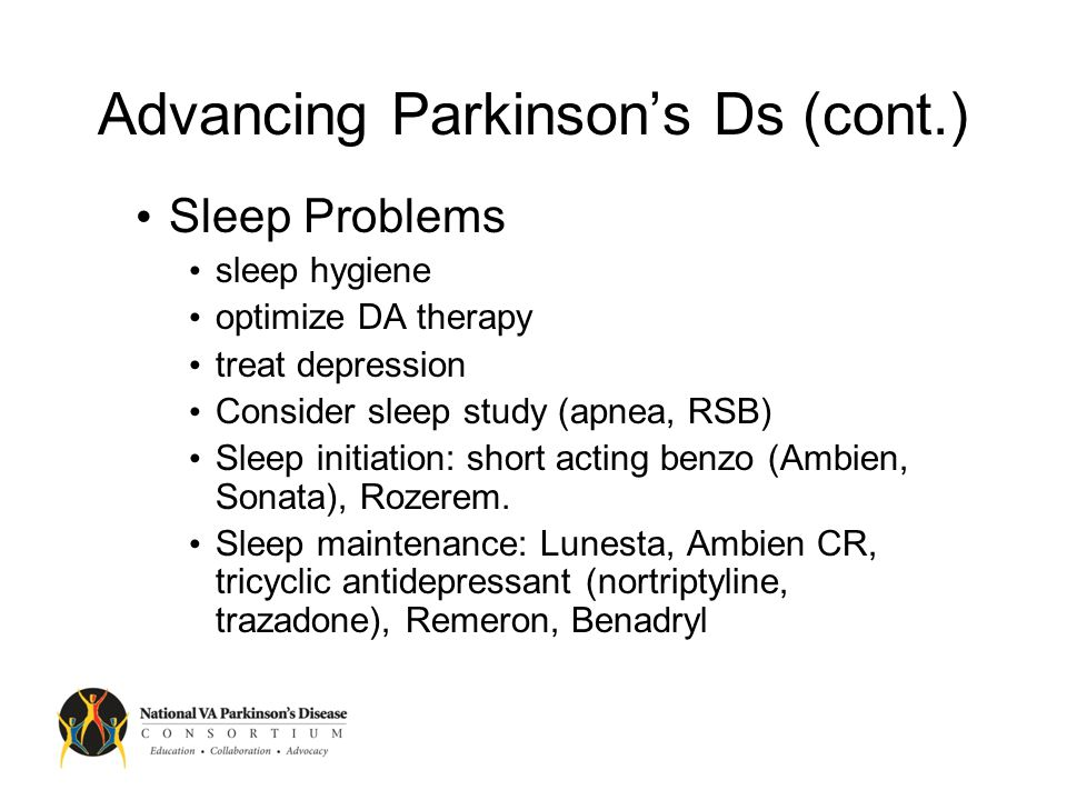Advancing Parkinson's Ds (cont.) Depression serotonin uptake inhibitor (e.g.Paxil, Celexa), nortriptyline, NA/Serotinergic uptake inhibitors, Wellbutrin Dementia R/o other causes (metabolic, structural etc.) Reduce medications as much as possible Consider cholinesterase-I, memenatine