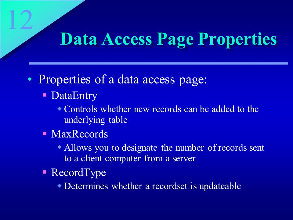 12 Data Access Page Properties Properties of a data access page:  DataEntry  Controls whether new records can be added to the underlying table  MaxRecords  Allows you to designate the number of records sent to a client computer from a server  RecordType  Determines whether a recordset is updateable