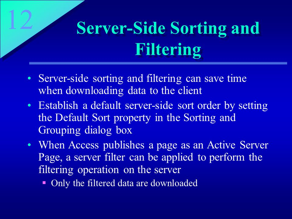 12 Server-Side Sorting and Filtering Server-side sorting and filtering can save time when downloading data to the client Establish a default server-side sort order by setting the Default Sort property in the Sorting and Grouping dialog box When Access publishes a page as an Active Server Page, a server filter can be applied to perform the filtering operation on the server  Only the filtered data are downloaded