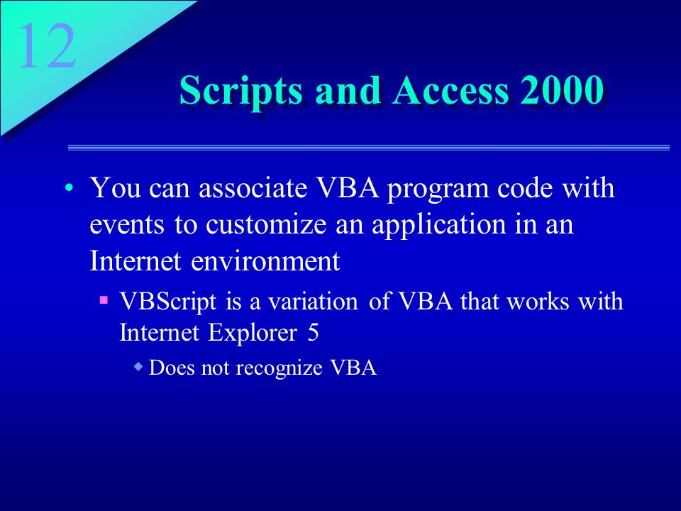 12 Scripts and Access 2000 You can associate VBA program code with events to customize an application in an Internet environment  VBScript is a variation of VBA that works with Internet Explorer 5  Does not recognize VBA