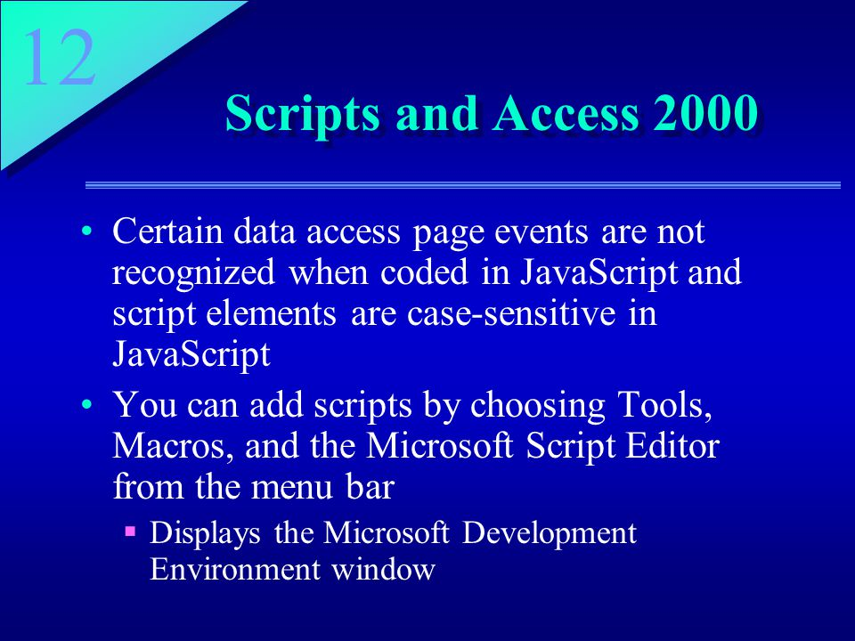 12 Scripts and Access 2000 Certain data access page events are not recognized when coded in JavaScript and script elements are case-sensitive in JavaScript You can add scripts by choosing Tools, Macros, and the Microsoft Script Editor from the menu bar  Displays the Microsoft Development Environment window