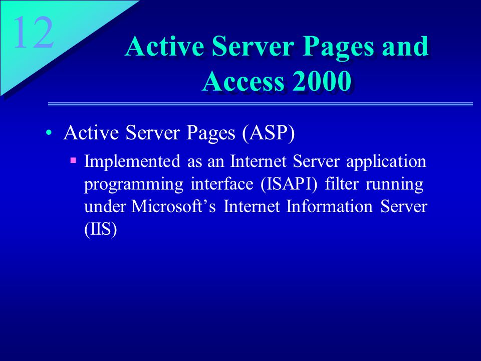 12 Active Server Pages and Access 2000 Active Server Pages (ASP)  Implemented as an Internet Server application programming interface (ISAPI) filter running under Microsoft's Internet Information Server (IIS)