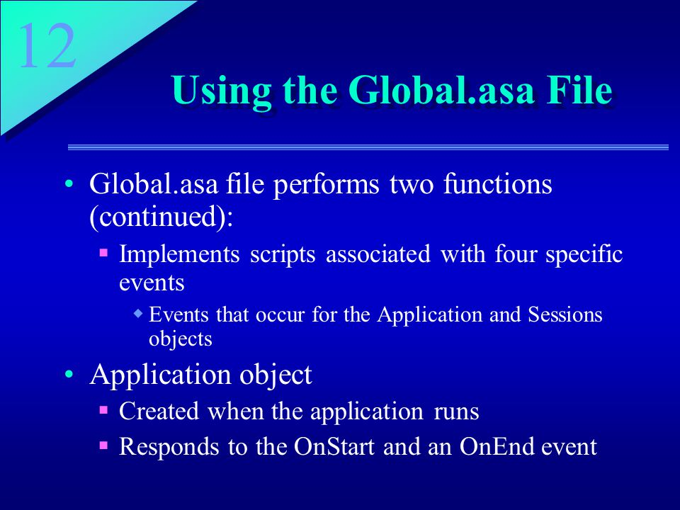 12 Using the Global.asa File Global.asa file performs two functions (continued):  Implements scripts associated with four specific events  Events that occur for the Application and Sessions objects Application object  Created when the application runs  Responds to the OnStart and an OnEnd event