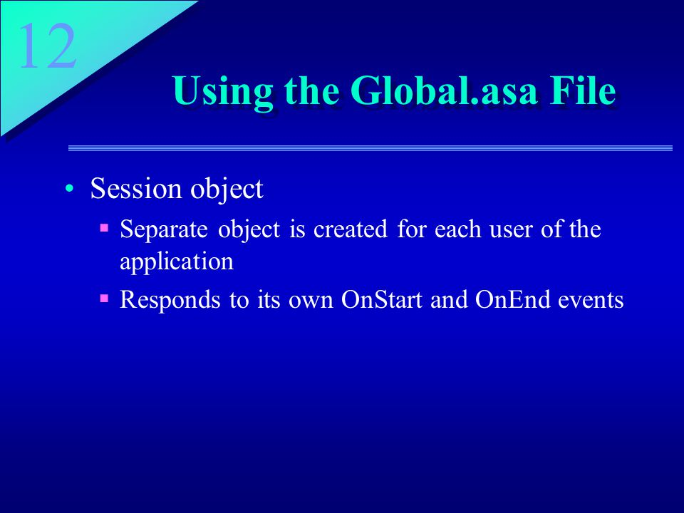 12 Using the Global.asa File Session object  Separate object is created for each user of the application  Responds to its own OnStart and OnEnd events