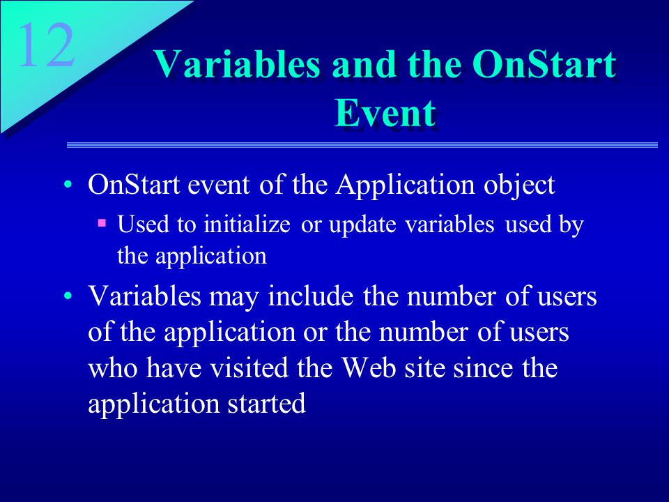 12 Variables and the OnStart Event OnStart event of the Application object  Used to initialize or update variables used by the application Variables may include the number of users of the application or the number of users who have visited the Web site since the application started