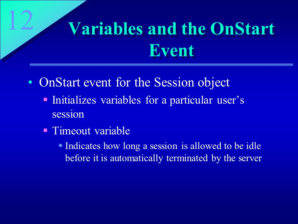 12 Variables and the OnStart Event OnStart event for the Session object  Initializes variables for a particular user's session  Timeout variable  Indicates how long a session is allowed to be idle before it is automatically terminated by the server