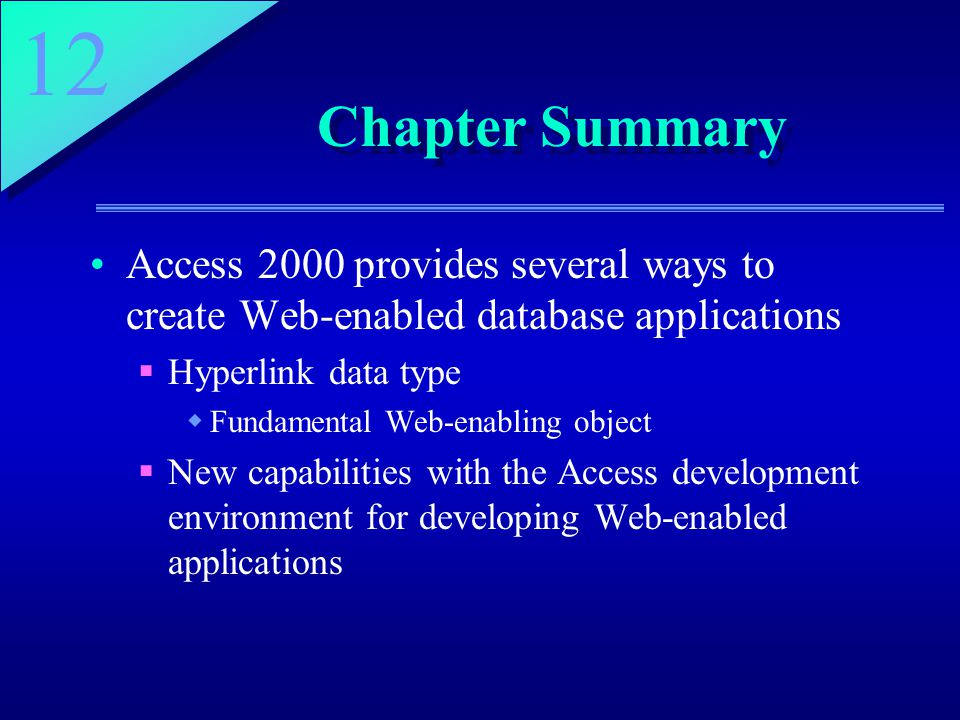 12 Chapter Summary Access 2000 provides several ways to create Web-enabled database applications  Hyperlink data type  Fundamental Web-enabling object  New capabilities with the Access development environment for developing Web-enabled applications