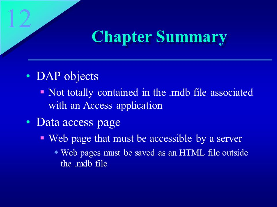 12 Chapter Summary DAP objects  Not totally contained in the.mdb file associated with an Access application Data access page  Web page that must be accessible by a server  Web pages must be saved as an HTML file outside the.mdb file
