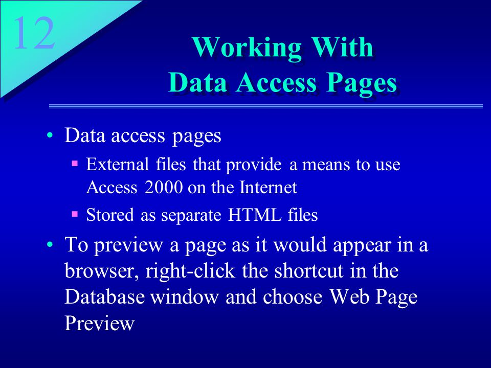 12 Working With Data Access Pages Data access pages  External files that provide a means to use Access 2000 on the Internet  Stored as separate HTML files To preview a page as it would appear in a browser, right-click the shortcut in the Database window and choose Web Page Preview