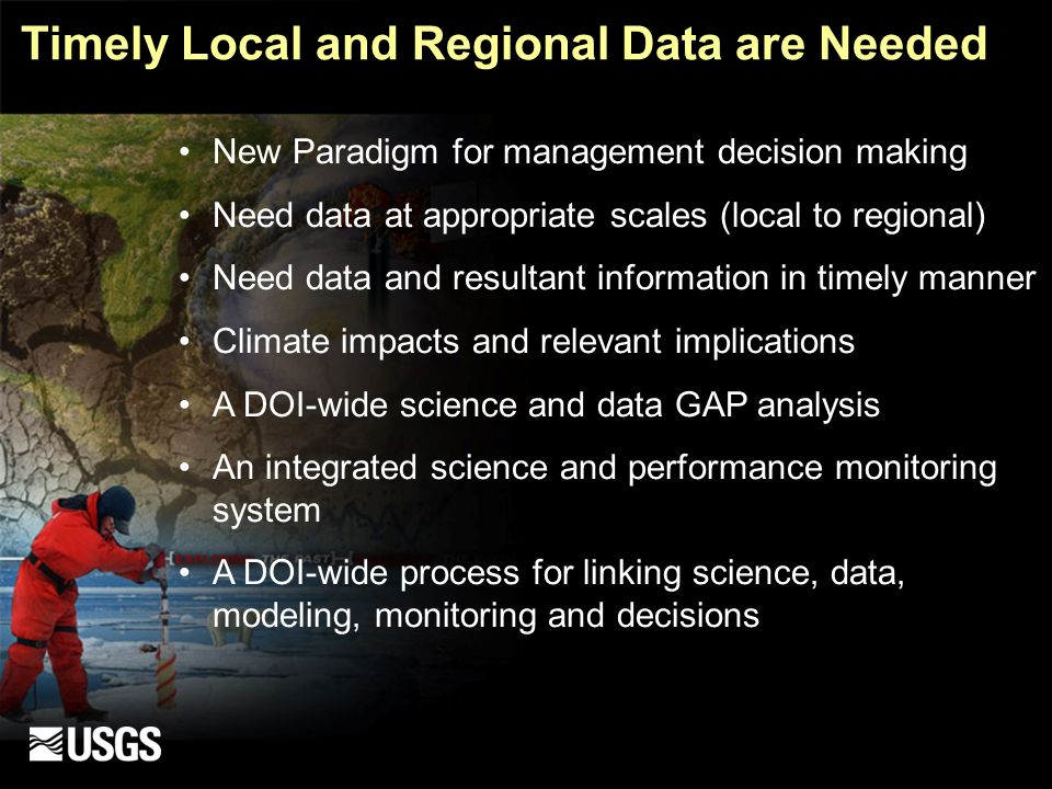 Timely Local and Regional Data are Needed New Paradigm for management decision making Need data at appropriate scales (local to regional) Need data and resultant information in timely manner Climate impacts and relevant implications A DOI-wide science and data GAP analysis An integrated science and performance monitoring system A DOI-wide process for linking science, data, modeling, monitoring and decisions