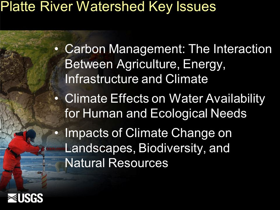 Platte River Watershed Key Issues Carbon Management: The Interaction Between Agriculture, Energy, Infrastructure and Climate Climate Effects on Water Availability for Human and Ecological Needs Impacts of Climate Change on Landscapes, Biodiversity, and Natural Resources