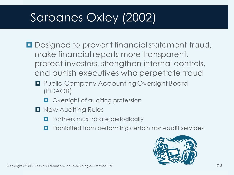 Sarbanes Oxley (2002)  Designed to prevent financial statement fraud, make financial reports more transparent, protect investors, strengthen internal controls, and punish executives who perpetrate fraud  Public Company Accounting Oversight Board (PCAOB)  Oversight of auditing profession  New Auditing Rules  Partners must rotate periodically  Prohibited from performing certain non-audit services Copyright © 2012 Pearson Education, Inc.