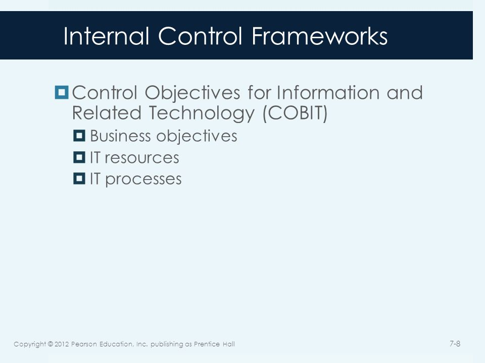 Internal Control Frameworks  Control Objectives for Information and Related Technology (COBIT)  Business objectives  IT resources  IT processes Copyright © 2012 Pearson Education, Inc.