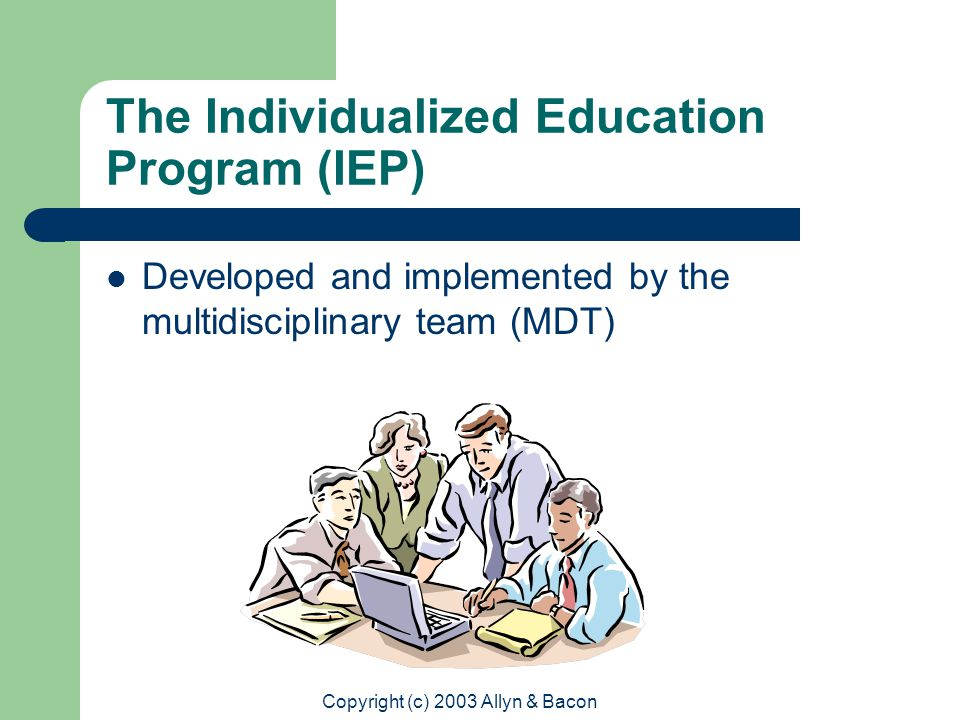 Copyright (c) 2003 Allyn & Bacon The Individualized Education Program (IEP) Developed and implemented by the multidisciplinary team (MDT)
