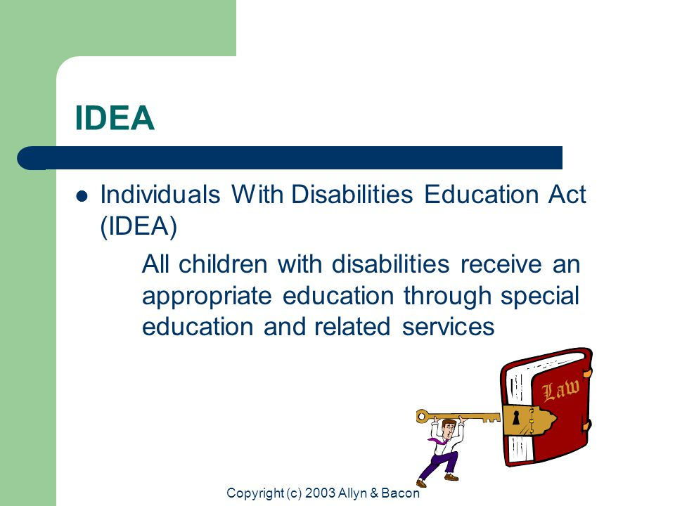 Copyright (c) 2003 Allyn & Bacon IDEA Individuals With Disabilities Education Act (IDEA) All children with disabilities receive an appropriate education through special education and related services