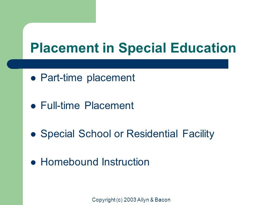 Copyright (c) 2003 Allyn & Bacon Placement in Special Education Part-time placement Full-time Placement Special School or Residential Facility Homebound Instruction
