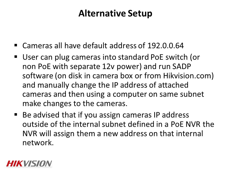  Cameras all have default address of  User can plug cameras into standard PoE switch (or non PoE with separate 12v power) and run SADP software (on disk in camera box or from Hikvision.com) and manually change the IP address of attached cameras and then using a computer on same subnet make changes to the cameras.