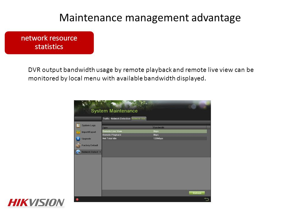 Maintenance management advantage network resource statistics DVR output bandwidth usage by remote playback and remote live view can be monitored by local menu with available bandwidth displayed.