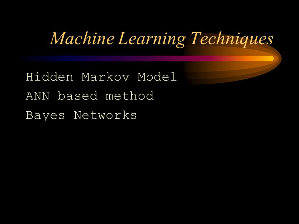 Machine Learning Techniques Hidden Markov Model ANN based method Bayes Networks