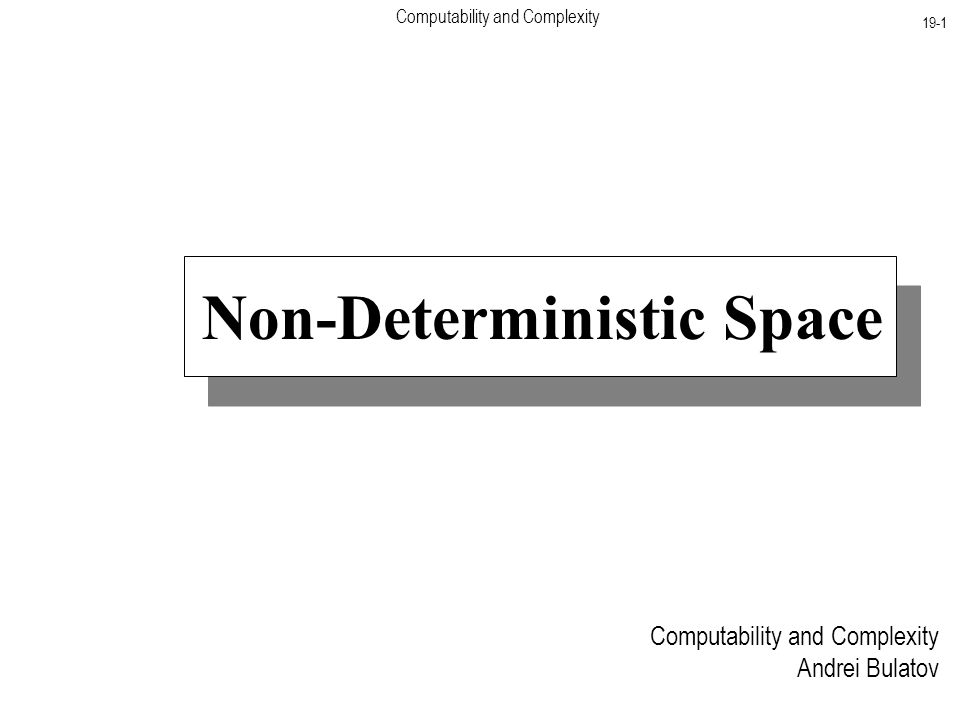 Computability and Complexity 19-1 Computability and Complexity Andrei Bulatov Non-Deterministic Space