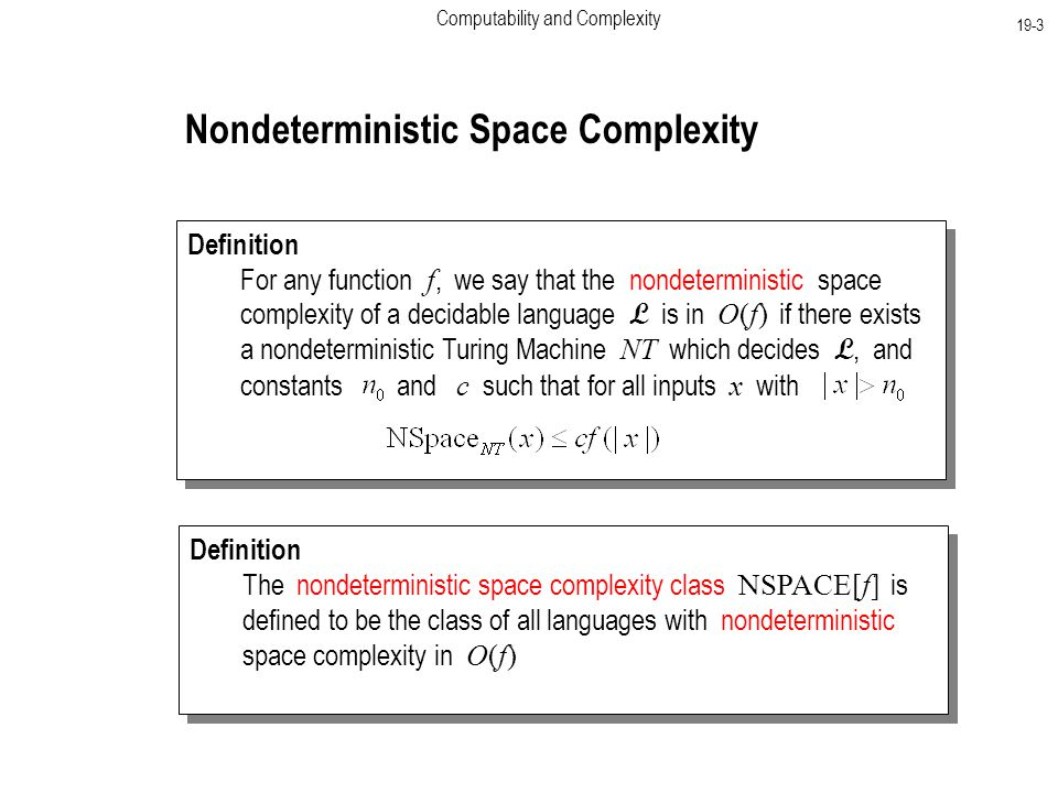 Computability and Complexity 19-3 Nondeterministic Space Complexity Definition For any function f, we say that the nondeterministic space complexity of a decidable language L is in O(f) if there exists a nondeterministic Turing Machine NT which decides L, and constants and c such that for all inputs x with Definition For any function f, we say that the nondeterministic space complexity of a decidable language L is in O(f) if there exists a nondeterministic Turing Machine NT which decides L, and constants and c such that for all inputs x with Definition The nondeterministic space complexity class NSPACE[f] is defined to be the class of all languages with nondeterministic space complexity in O(f) Definition The nondeterministic space complexity class NSPACE[f] is defined to be the class of all languages with nondeterministic space complexity in O(f)