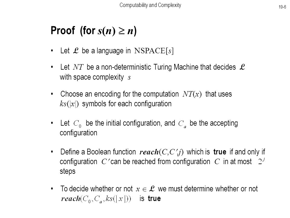 Computability and Complexity 19-6 Proof (for s(n)  n ) Let L be a language in NSPACE[s] Let NT be a non-deterministic Turing Machine that decides L with space complexity s Choose an encoding for the computation NT(x) that uses ks(|x|) symbols for each configuration Let be the initial configuration, and be the accepting configuration Define a Boolean function reach(C,C,j) which is true if and only if configuration C can be reached from configuration C in at most steps To decide whether or not x  L we must determine whether or not is true
