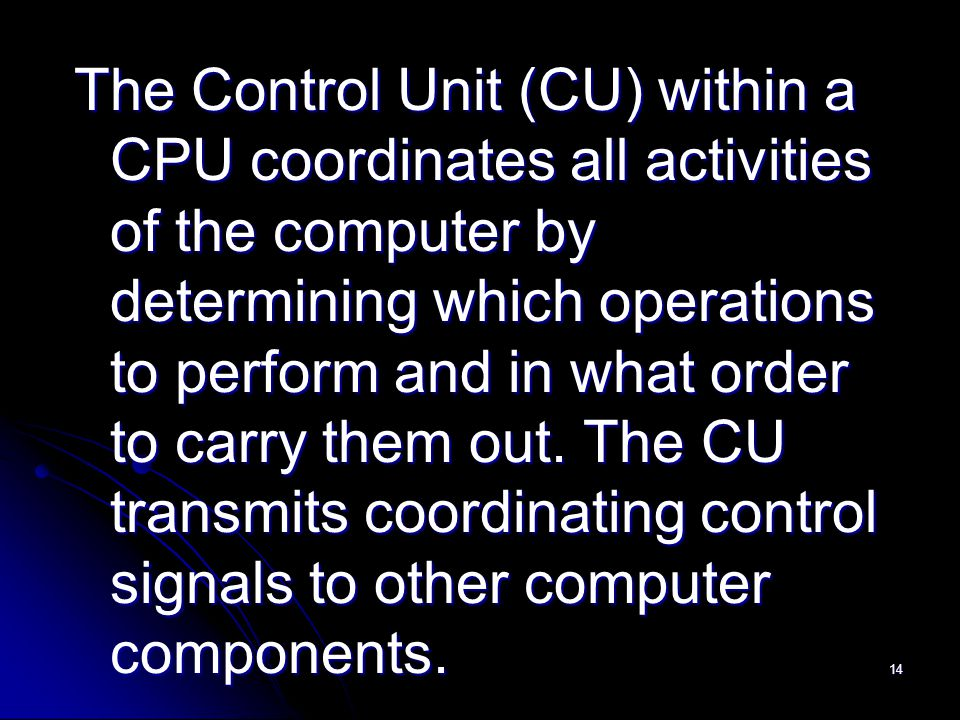 14 The Control Unit (CU) within a CPU coordinates all activities of the computer by determining which operations to perform and in what order to carry them out.