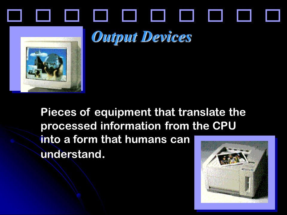 26 Output Devices Pieces of equipment that translate the processed information from the CPU into a form that humans can understand.