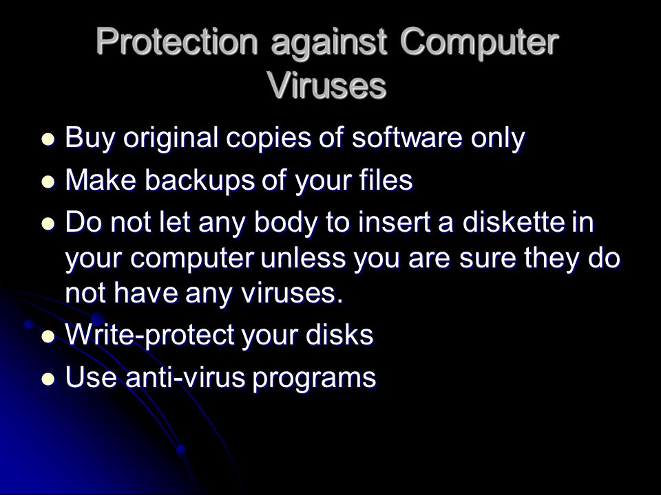 Protection against Computer Viruses Buy original copies of software only Buy original copies of software only Make backups of your files Make backups of your files Do not let any body to insert a diskette in your computer unless you are sure they do not have any viruses.