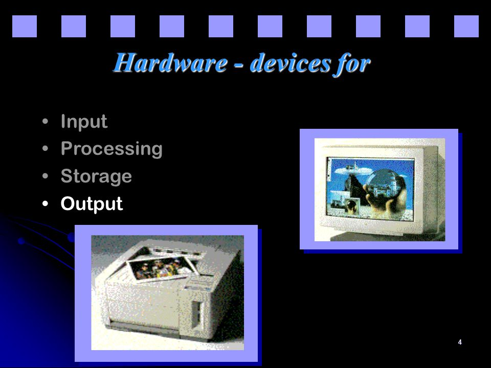 4 Hardware - devices for Input Processing Storage Output