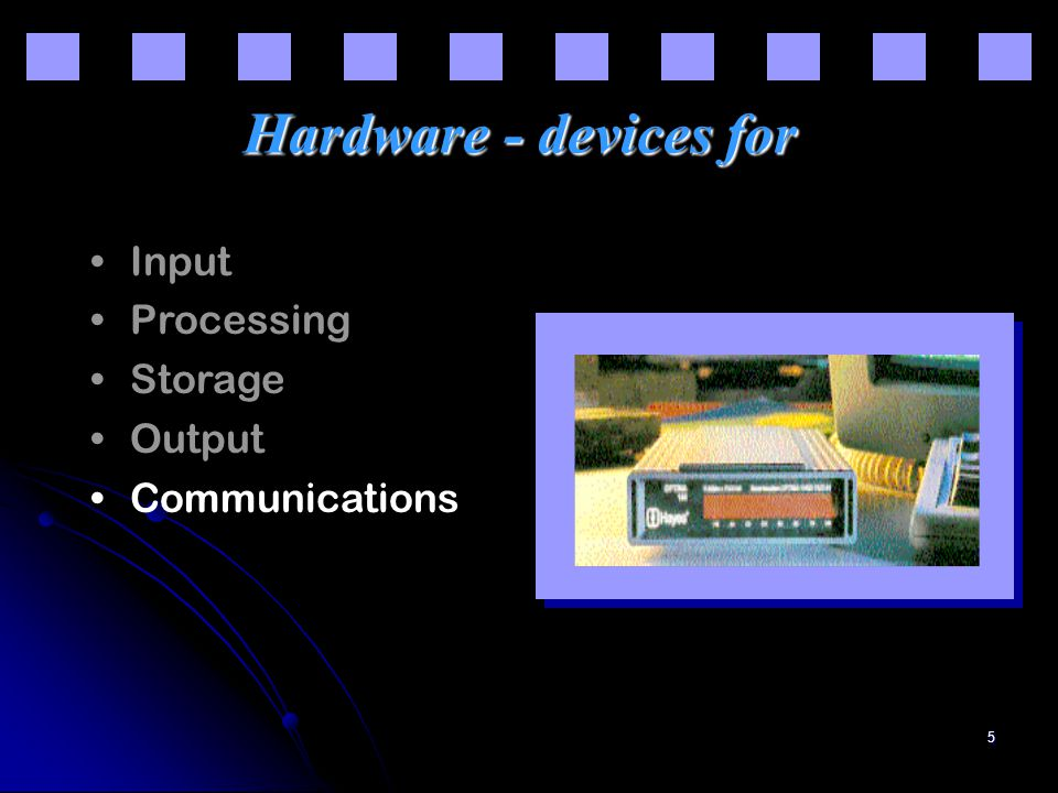 5 Hardware - devices for Input Processing Storage Output Communications