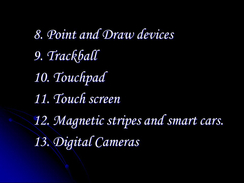 8. Point and Draw devices 9. Trackball 10. Touchpad 11.