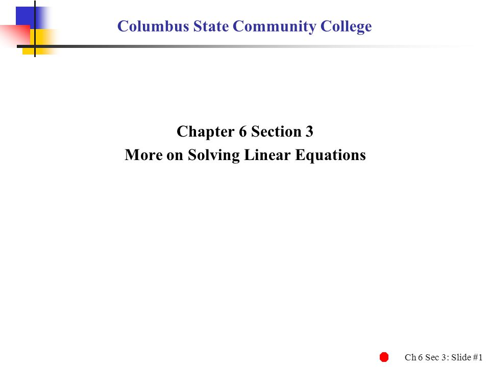 Ch 6 Sec 3: Slide #1 Columbus State Community College Chapter 6 Section 3 More on Solving Linear Equations